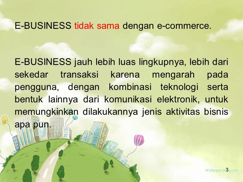 3 E-BUSINESS tidak sama dengan e-commerce. E-BUSINESS jauh lebih luas lingkupnya, lebih dari sekedar transaksi karena mengarah pada pengguna, dengan k