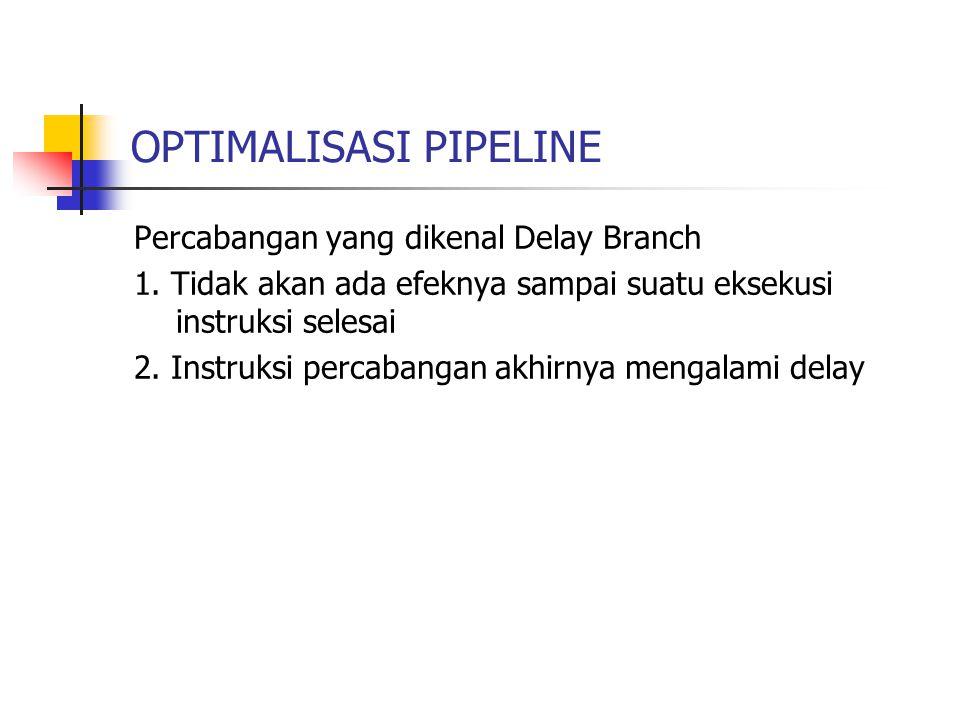 OPTIMALISASI PIPELINE Percabangan yang dikenal Delay Branch 1. Tidak akan ada efeknya sampai suatu eksekusi instruksi selesai 2. Instruksi percabangan