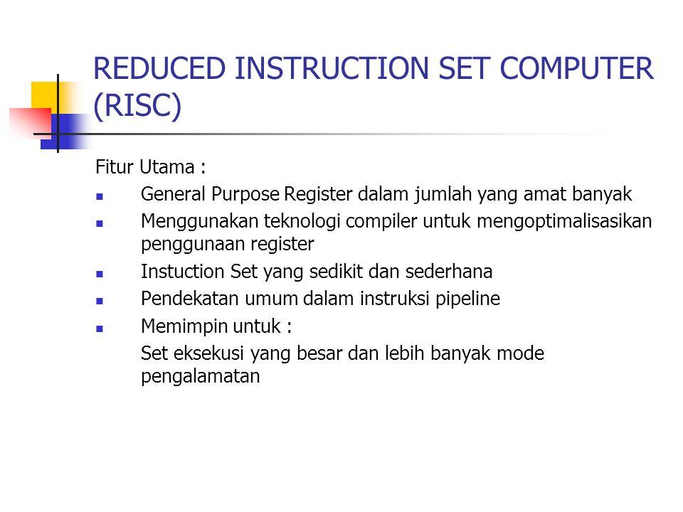 REDUCED INSTRUCTION SET COMPUTER (RISC) Fitur Utama : General Purpose Register dalam jumlah yang amat banyak Menggunakan teknologi compiler untuk meng