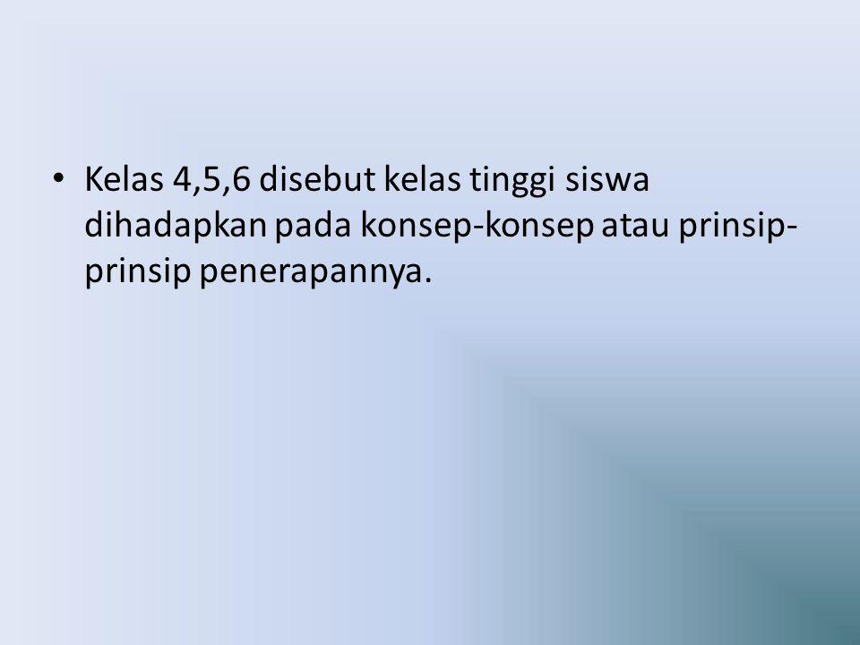 Kelas 4,5,6 disebut kelas tinggi siswa dihadapkan pada konsep-konsep atau prinsip- prinsip penerapannya.