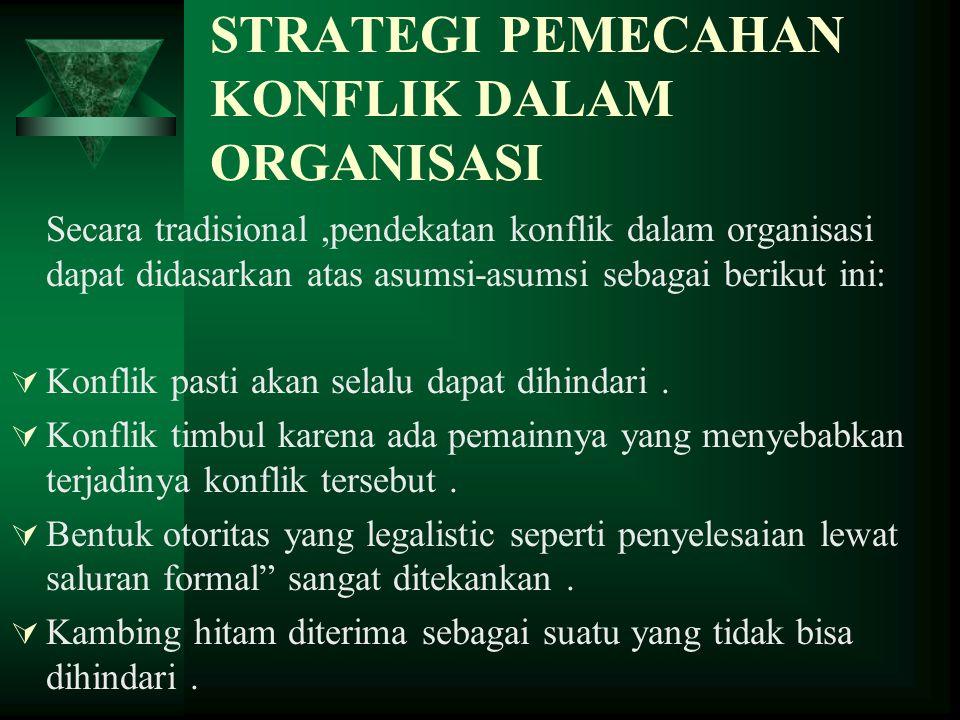 STRATEGI PEMECAHAN KONFLIK DALAM ORGANISASI Secara tradisional,pendekatan konflik dalam organisasi dapat didasarkan atas asumsi-asumsi sebagai berikut
