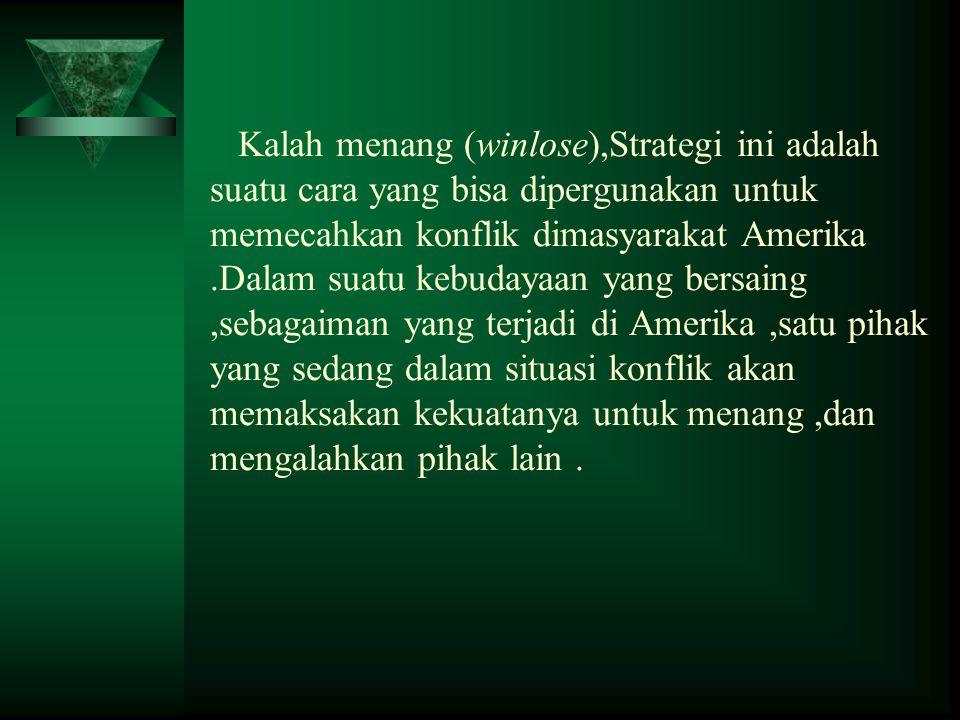 Kalah menang (winlose),Strategi ini adalah suatu cara yang bisa dipergunakan untuk memecahkan konflik dimasyarakat Amerika.Dalam suatu kebudayaan yang