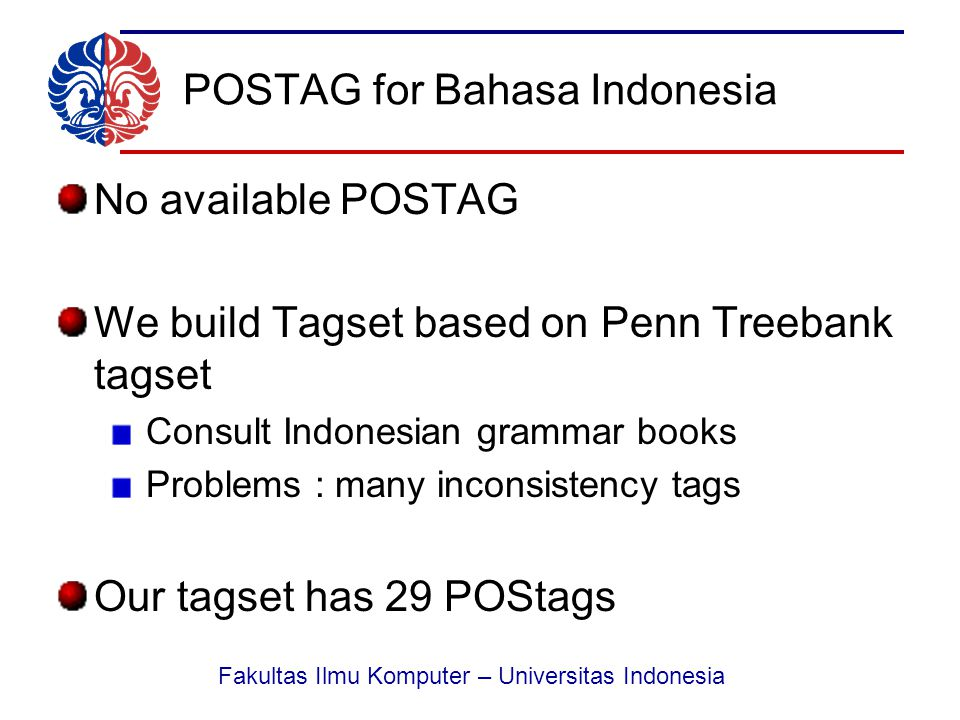 Fakultas Ilmu Komputer – Universitas Indonesia POSTAG for Bahasa Indonesia No available POSTAG We build Tagset based on Penn Treebank tagset Consult Indonesian grammar books Problems : many inconsistency tags Our tagset has 29 POStags
