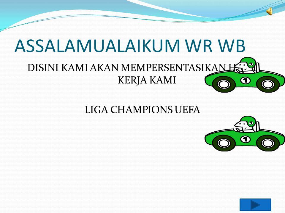 ASSALAMUALAIKUM WR WB DISINI KAMI AKAN MEMPERSENTASIKAN HASIL KERJA KAMI LIGA CHAMPIONS UEFA