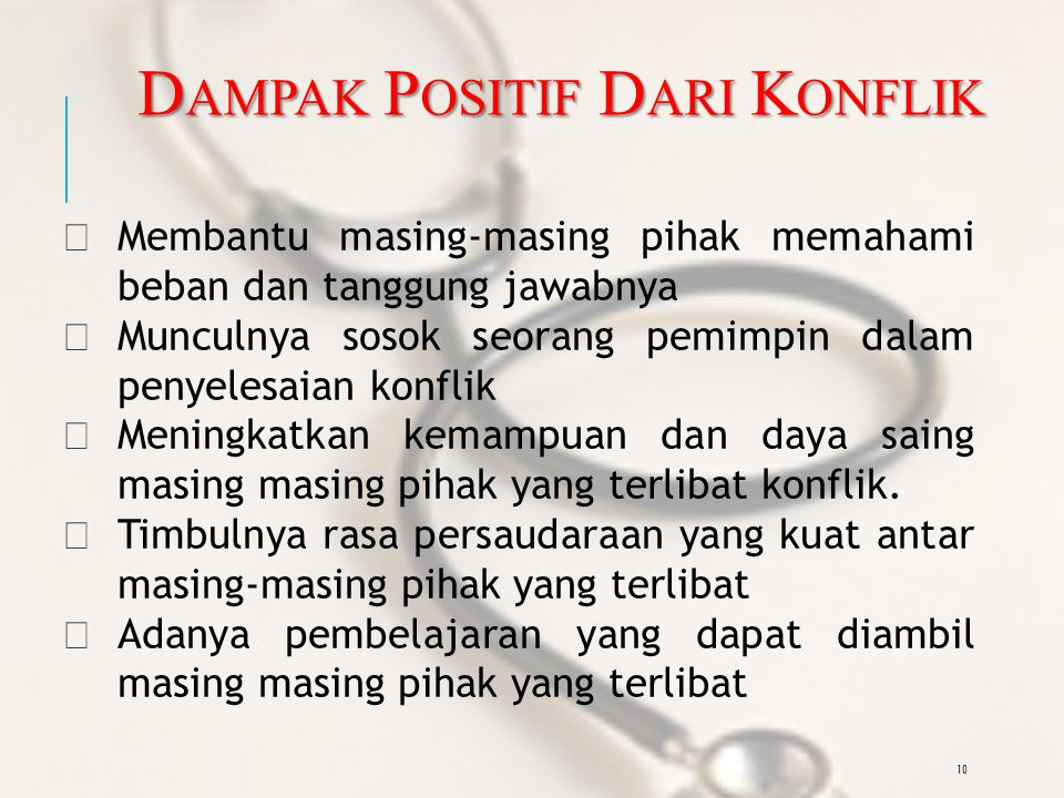 10 D AMPAK P OSITIF D ARI K ONFLIK —Membantu masing-masing pihak memahami beban dan tanggung jawabnya —Munculnya sosok seorang pemimpin dalam penyelesaian konflik —Meningkatkan kemampuan dan daya saing masing masing pihak yang terlibat konflik.