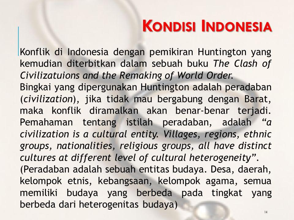 14 K ONDISI I NDONESIA Konflik di Indonesia dengan pemikiran Huntington yang kemudian diterbitkan dalam sebuah buku The Clash of Civilizatuions and the Remaking of World Order.