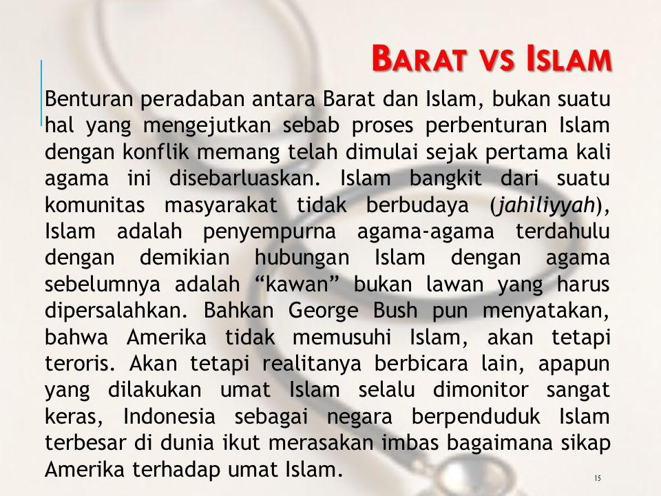 15 B ARAT VS I SLAM Benturan peradaban antara Barat dan Islam, bukan suatu hal yang mengejutkan sebab proses perbenturan Islam dengan konflik memang telah dimulai sejak pertama kali agama ini disebarluaskan.