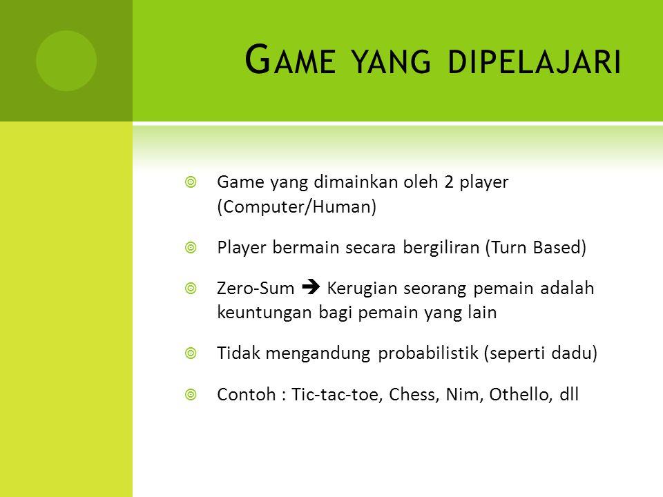 G AME YANG DIPELAJARI  Game yang dimainkan oleh 2 player (Computer/Human)  Player bermain secara bergiliran (Turn Based)  Zero-Sum  Kerugian seorang pemain adalah keuntungan bagi pemain yang lain  Tidak mengandung probabilistik (seperti dadu)  Contoh : Tic-tac-toe, Chess, Nim, Othello, dll