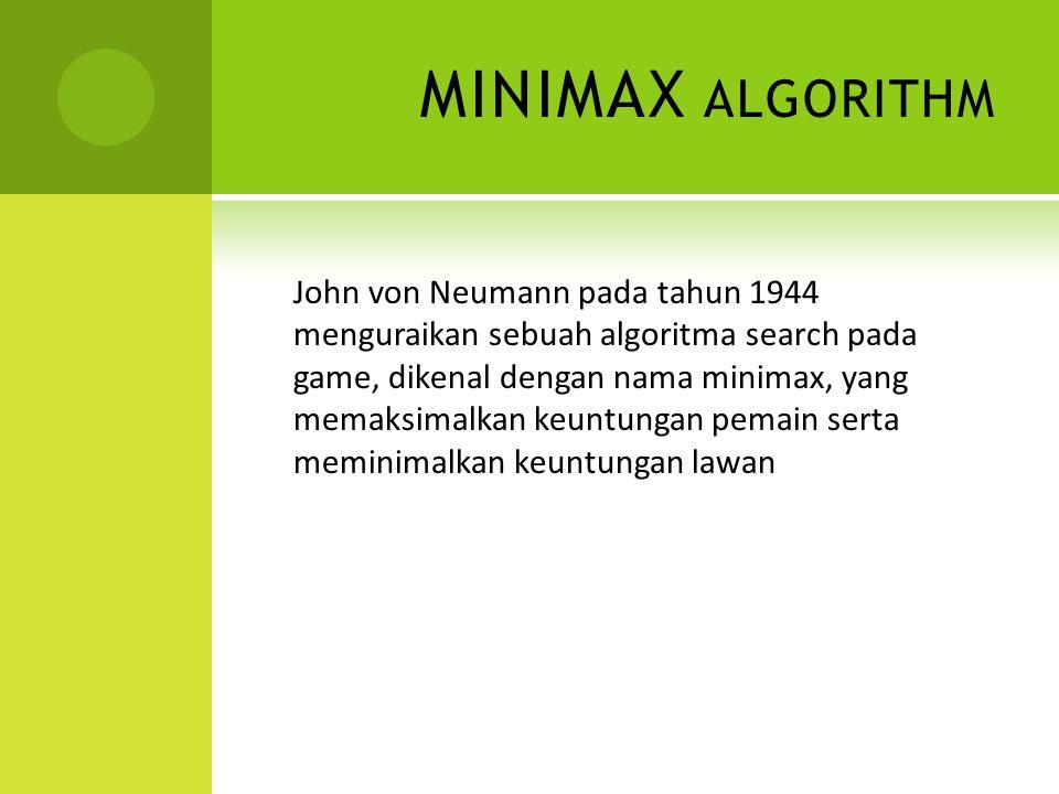 MINIMAX ALGORITHM John von Neumann pada tahun 1944 menguraikan sebuah algoritma search pada game, dikenal dengan nama minimax, yang memaksimalkan keuntungan pemain serta meminimalkan keuntungan lawan