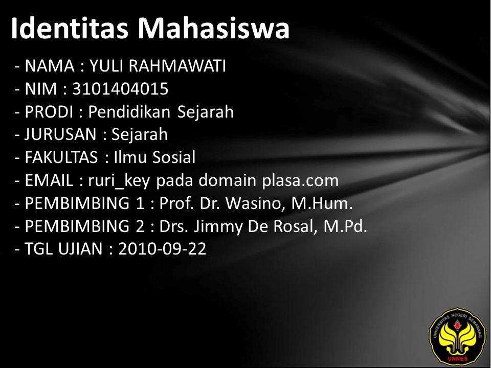 Identitas Mahasiswa - NAMA : YULI RAHMAWATI - NIM : 3101404015 - PRODI : Pendidikan Sejarah - JURUSAN : Sejarah - FAKULTAS : Ilmu Sosial - EMAIL : ruri_key pada domain plasa.com - PEMBIMBING 1 : Prof.