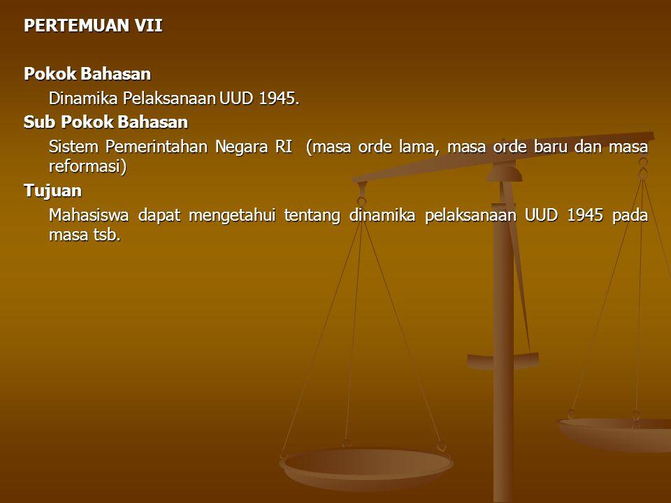 PERTEMUAN VII Pokok Bahasan Dinamika Pelaksanaan UUD 1945. Sub Pokok Bahasan Sistem Pemerintahan Negara RI (masa orde lama, masa orde baru dan masa re