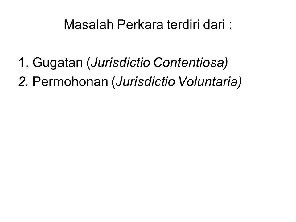 Masalah Perkara terdiri dari : 1. Gugatan (Jurisdictio Contentiosa) 2.