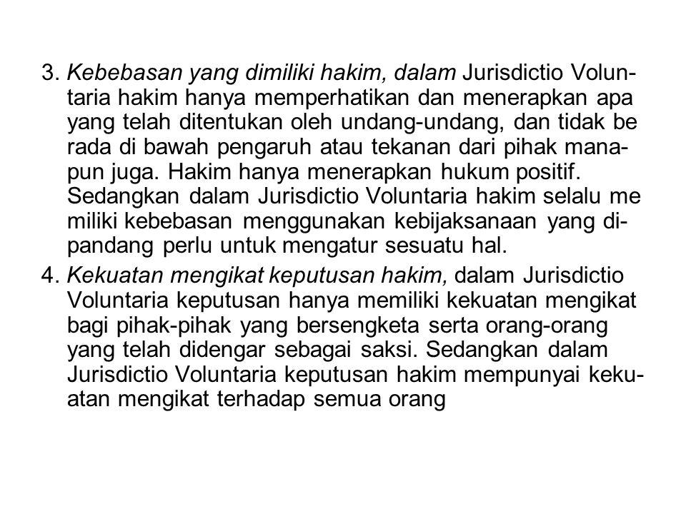 3. Kebebasan yang dimiliki hakim, dalam Jurisdictio Volun- taria hakim hanya memperhatikan dan menerapkan apa yang telah ditentukan oleh undang-undang