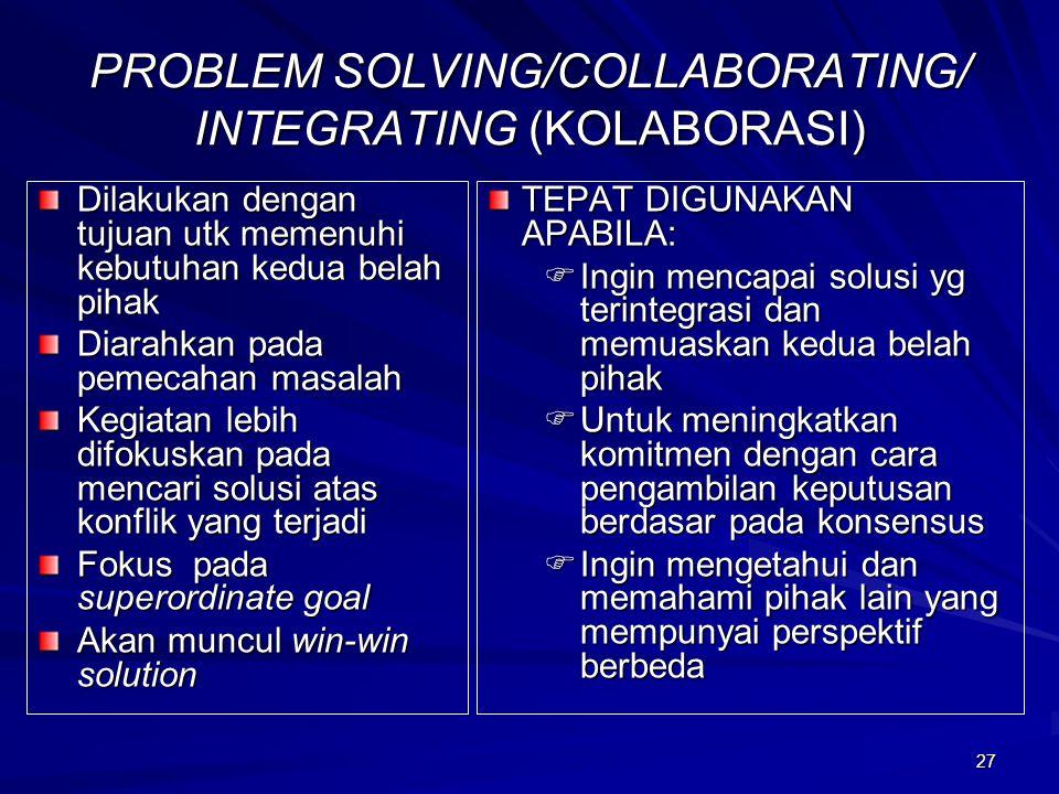 27 PROBLEM SOLVING/COLLABORATING/ INTEGRATING (KOLABORASI) Dilakukan dengan tujuan utk memenuhi kebutuhan kedua belah pihak Diarahkan pada pemecahan m
