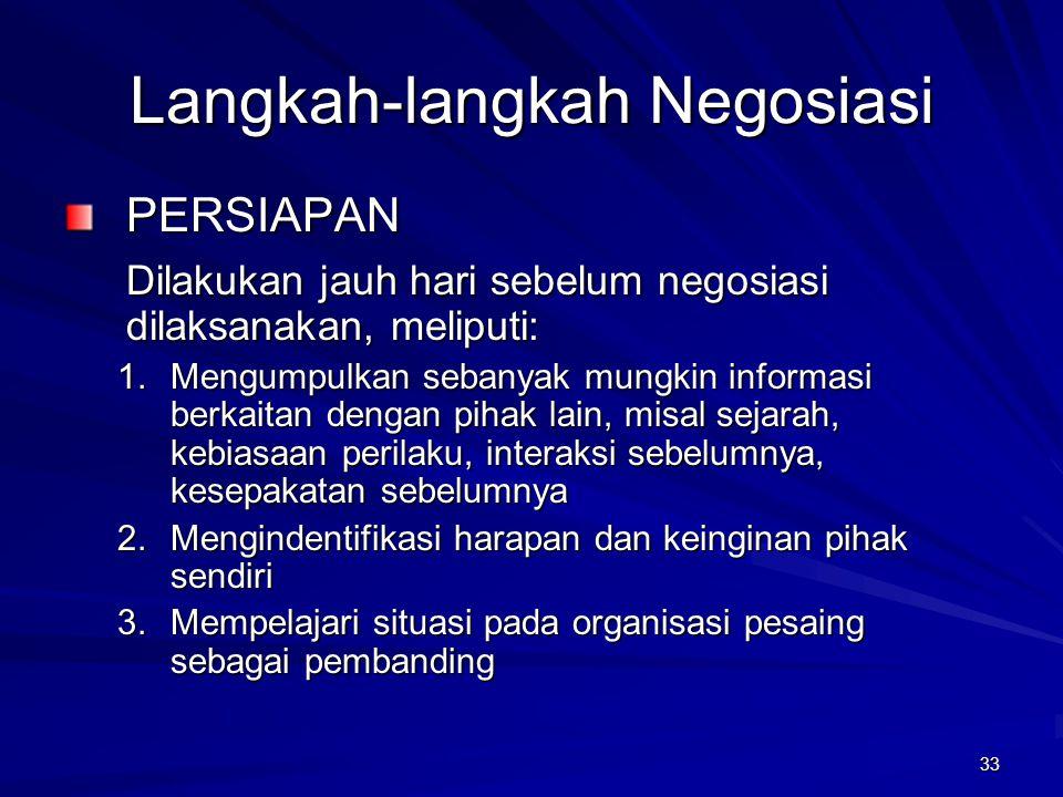 33 Langkah-langkah Negosiasi PERSIAPAN Dilakukan jauh hari sebelum negosiasi dilaksanakan, meliputi: 1.Mengumpulkan sebanyak mungkin informasi berkait