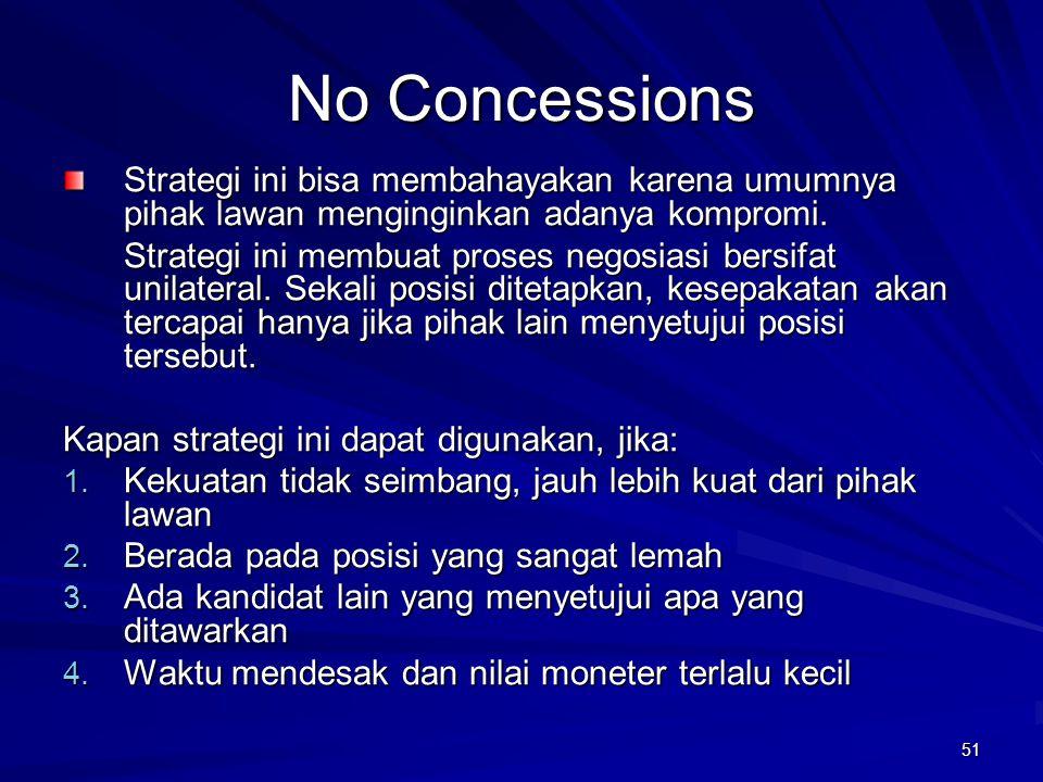 51 No Concessions Strategi ini bisa membahayakan karena umumnya pihak lawan menginginkan adanya kompromi. Strategi ini membuat proses negosiasi bersif