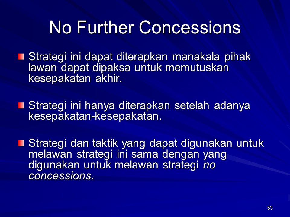 53 No Further Concessions Strategi ini dapat diterapkan manakala pihak lawan dapat dipaksa untuk memutuskan kesepakatan akhir. Strategi ini hanya dite