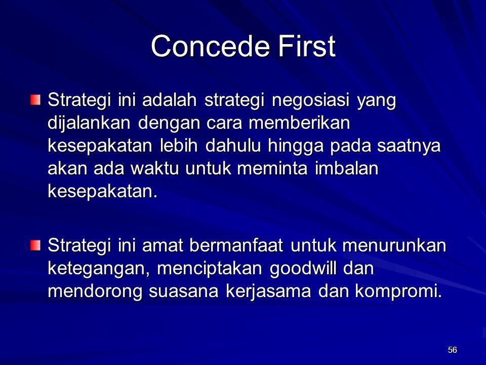 56 Concede First Strategi ini adalah strategi negosiasi yang dijalankan dengan cara memberikan kesepakatan lebih dahulu hingga pada saatnya akan ada w