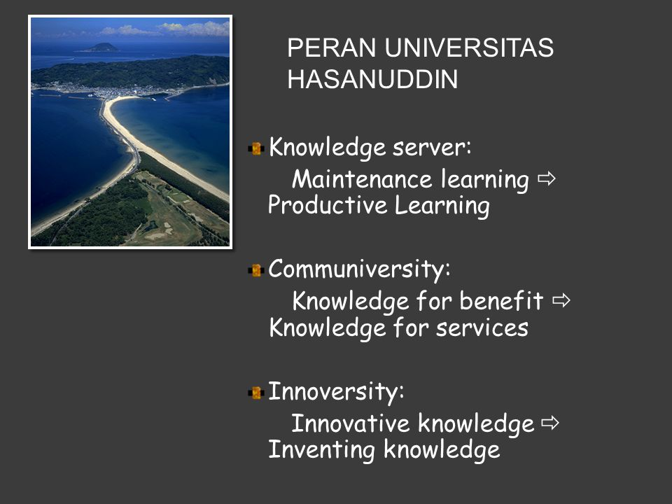 Knowledge server: Maintenance learning  Productive Learning Communiversity: Knowledge for benefit  Knowledge for services Innoversity: Innovative knowledge  Inventing knowledge PERAN UNIVERSITAS HASANUDDIN