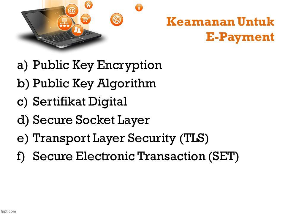 Keamanan Untuk E-Payment a)Public Key Encryption b)Public Key Algorithm c)Sertifikat Digital d)Secure Socket Layer e)Transport Layer Security (TLS) f)