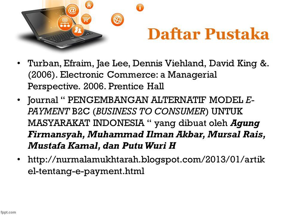 Daftar Pustaka Turban, Efraim, Jae Lee, Dennis Viehland, David King &. (2006). Electronic Commerce: a Managerial Perspective. 2006. Prentice Hall Jour