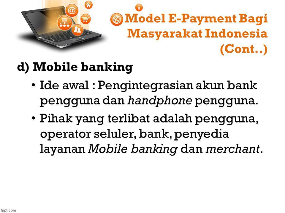 Model E-Payment Bagi Masyarakat Indonesia (Cont..) d)Mobile banking Ide awal : Pengintegrasian akun bank pengguna dan handphone pengguna. Pihak yang t