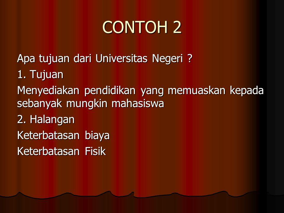 CONTOH 2 Apa tujuan dari Universitas Negeri ? 1. Tujuan Menyediakan pendidikan yang memuaskan kepada sebanyak mungkin mahasiswa 2. Halangan Keterbatas