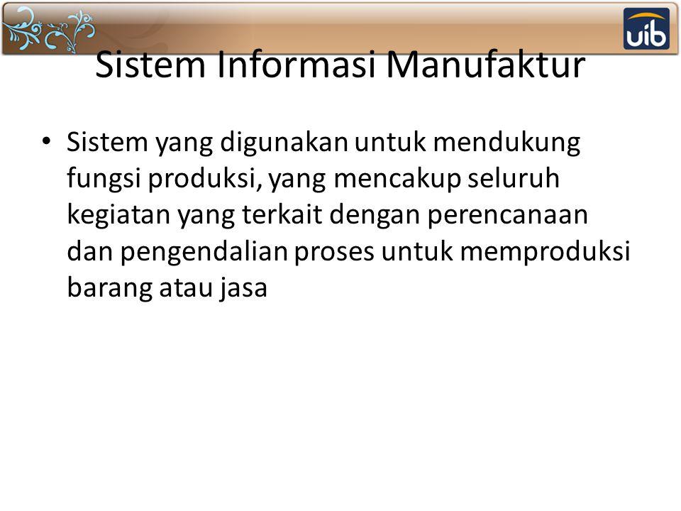Sistem Informasi Manufaktur Sistem yang digunakan untuk mendukung fungsi produksi, yang mencakup seluruh kegiatan yang terkait dengan perencanaan dan