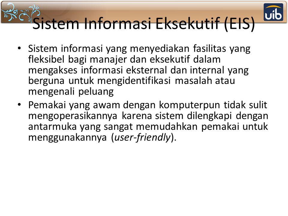 Sistem Informasi Eksekutif (EIS) Sistem informasi yang menyediakan fasilitas yang fleksibel bagi manajer dan eksekutif dalam mengakses informasi ekste