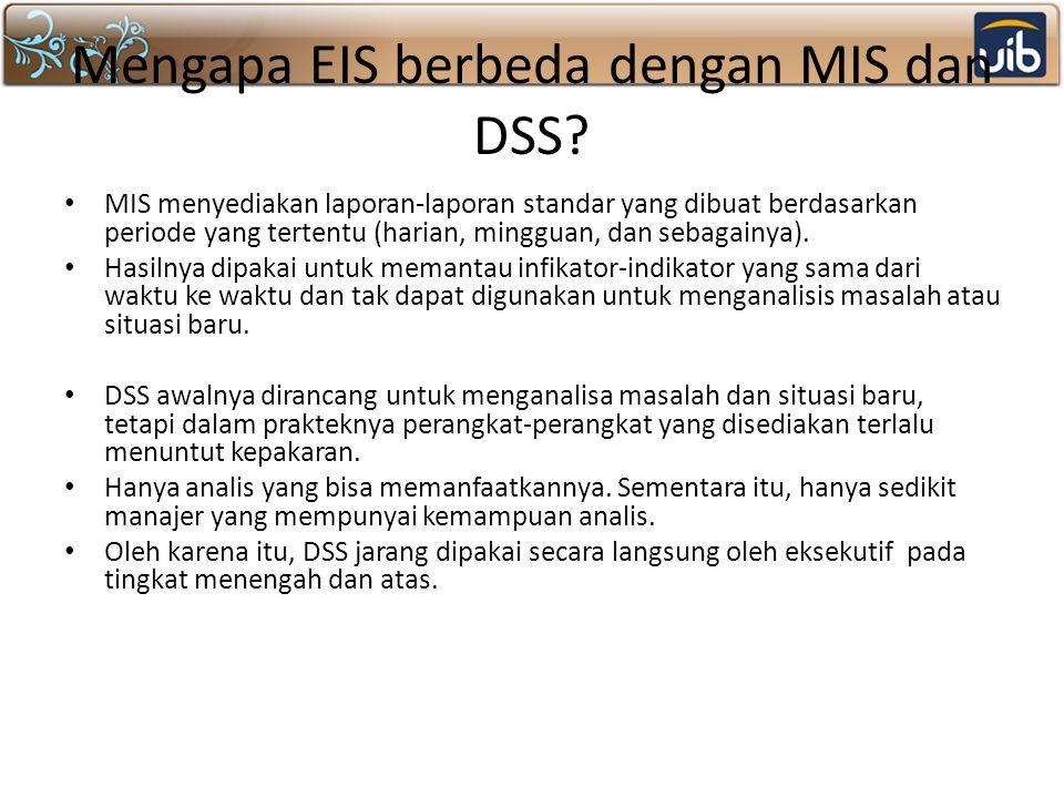 Mengapa EIS berbeda dengan MIS dan DSS? MIS menyediakan laporan-laporan standar yang dibuat berdasarkan periode yang tertentu (harian, mingguan, dan s