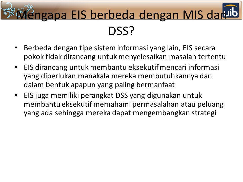 Mengapa EIS berbeda dengan MIS dan DSS? Berbeda dengan tipe sistem informasi yang lain, EIS secara pokok tidak dirancang untuk menyelesaikan masalah t