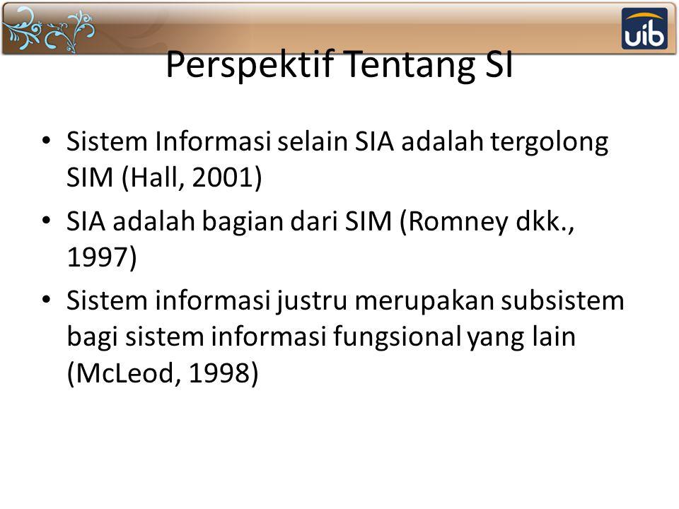 Perspektif Tentang SI Sistem Informasi selain SIA adalah tergolong SIM (Hall, 2001) SIA adalah bagian dari SIM (Romney dkk., 1997) Sistem informasi ju
