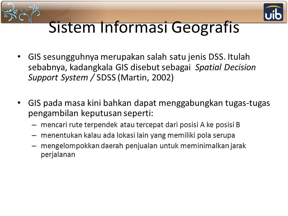 Sistem Informasi Geografis GIS sesungguhnya merupakan salah satu jenis DSS. Itulah sebabnya, kadangkala GIS disebut sebagai Spatial Decision Support S