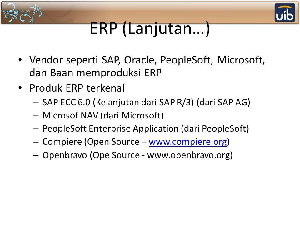 ERP (Lanjutan…) Vendor seperti SAP, Oracle, PeopleSoft, Microsoft, dan Baan memproduksi ERP Produk ERP terkenal – SAP ECC 6.0 (Kelanjutan dari SAP R/3