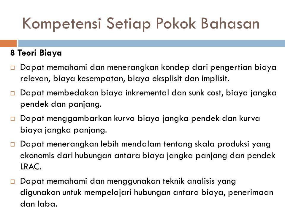 Kompetensi Setiap Pokok Bahasan 8 Teori Biaya  Dapat memahami dan menerangkan kondep dari pengertian biaya relevan, biaya kesempatan, biaya eksplisit