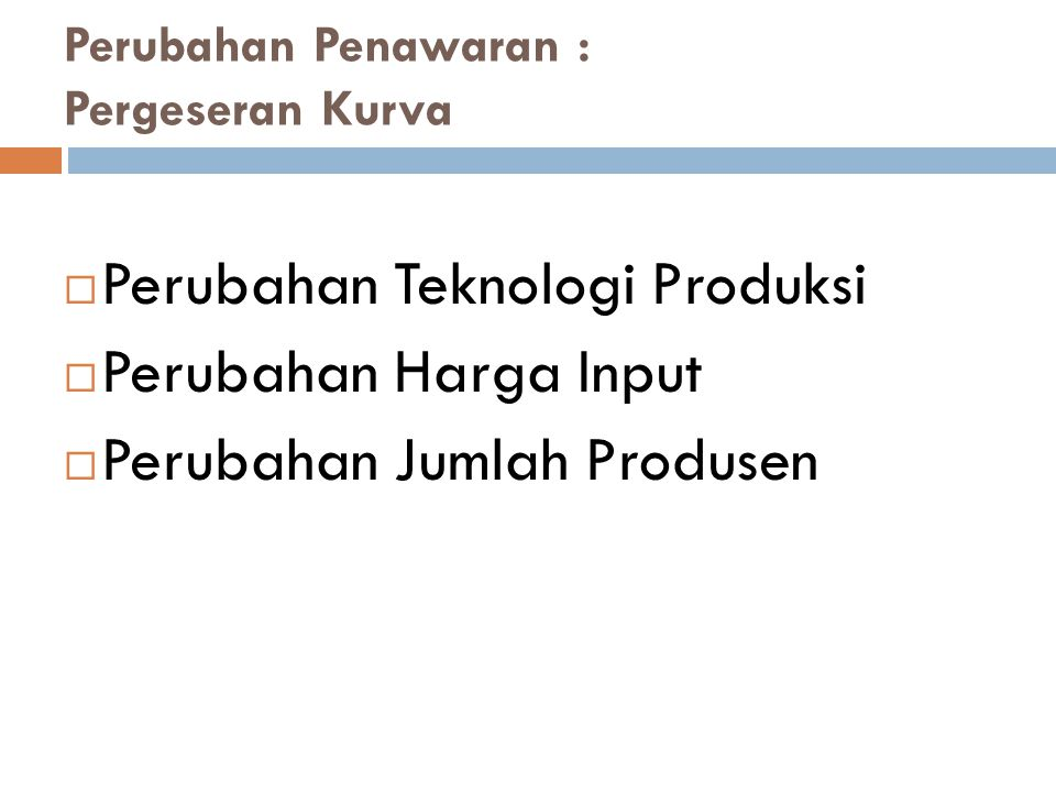 Perubahan Penawaran : Pergeseran Kurva  Perubahan Teknologi Produksi  Perubahan Harga Input  Perubahan Jumlah Produsen