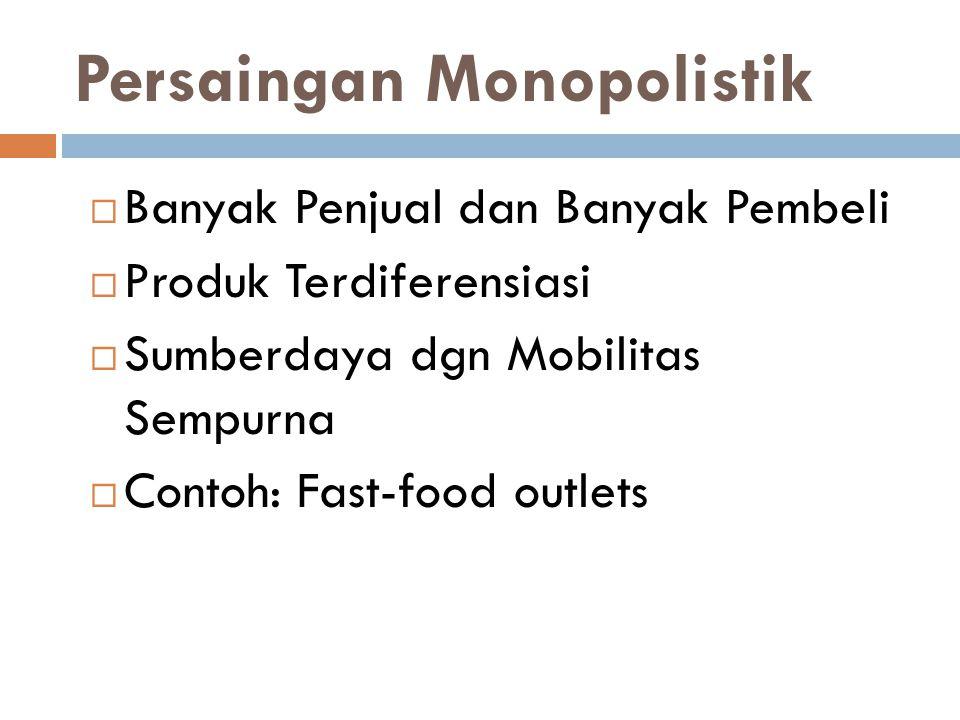 Persaingan Monopolistik  Banyak Penjual dan Banyak Pembeli  Produk Terdiferensiasi  Sumberdaya dgn Mobilitas Sempurna  Contoh: Fast-food outlets