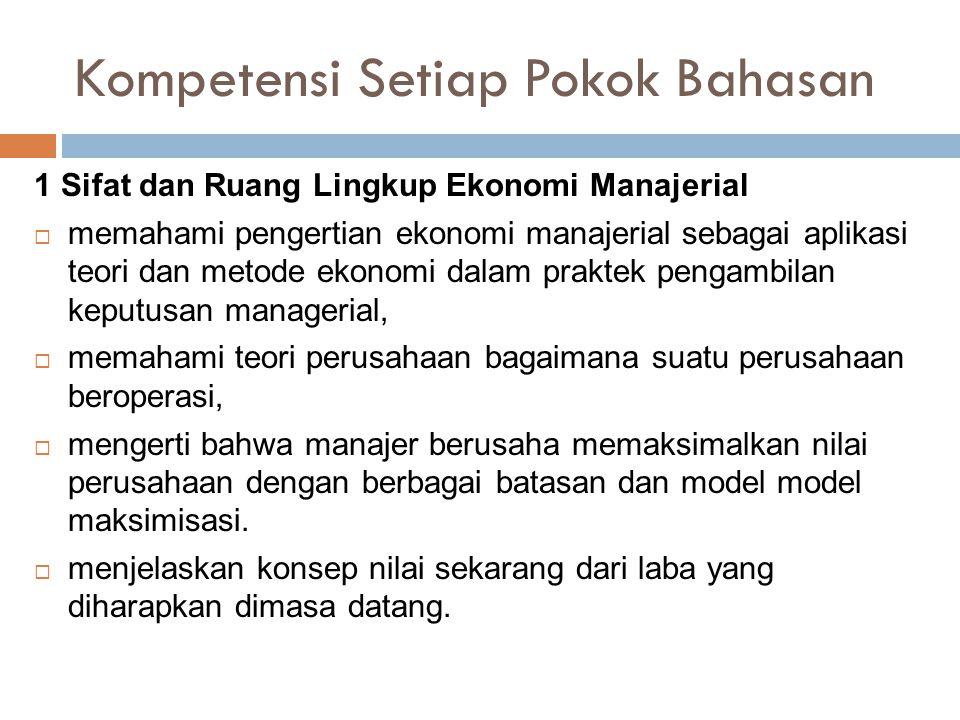 Kompetensi Setiap Pokok Bahasan 1 Sifat dan Ruang Lingkup Ekonomi Manajerial  memahami pengertian ekonomi manajerial sebagai aplikasi teori dan metod