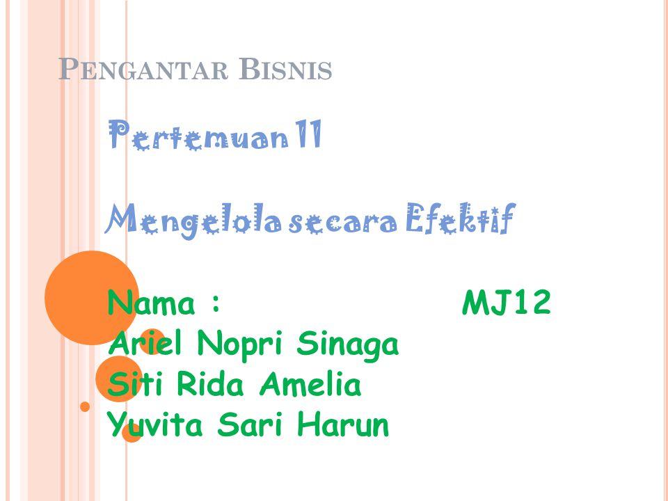 P ENGANTAR B ISNIS Pertemuan 11 Mengelola secara Efektif Nama : MJ12 Ariel Nopri Sinaga Siti Rida Amelia Yuvita Sari Harun