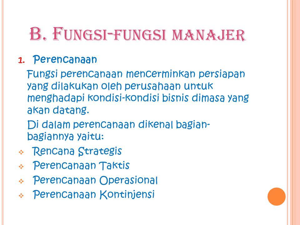 B. F UNGSI - FUNGSI MANAJER 1. Perencanaan Fungsi perencanaan mencerminkan persiapan yang dilakukan oleh perusahaan untuk menghadapi kondisi-kondisi b