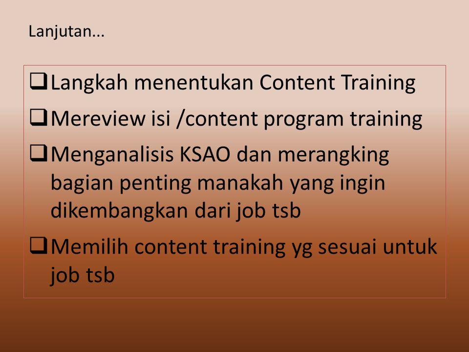  Langkah menentukan Content Training  Mereview isi /content program training  Menganalisis KSAO dan merangking bagian penting manakah yang ingin dikembangkan dari job tsb  Memilih content training yg sesuai untuk job tsb Lanjutan...