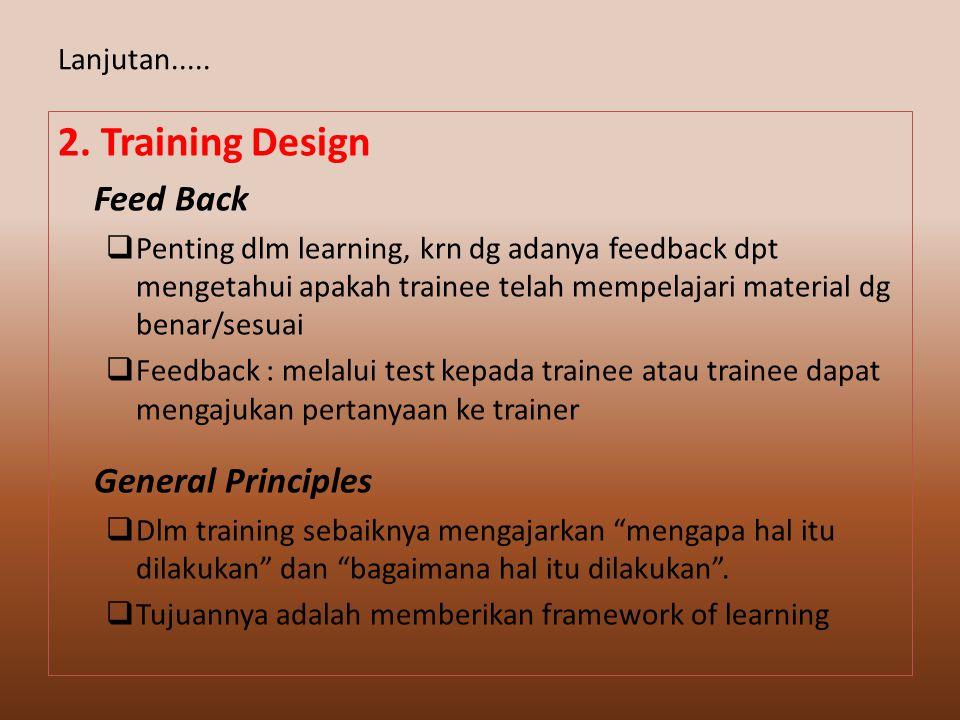 2. Training Design Feed Back  Penting dlm learning, krn dg adanya feedback dpt mengetahui apakah trainee telah mempelajari material dg benar/sesuai 