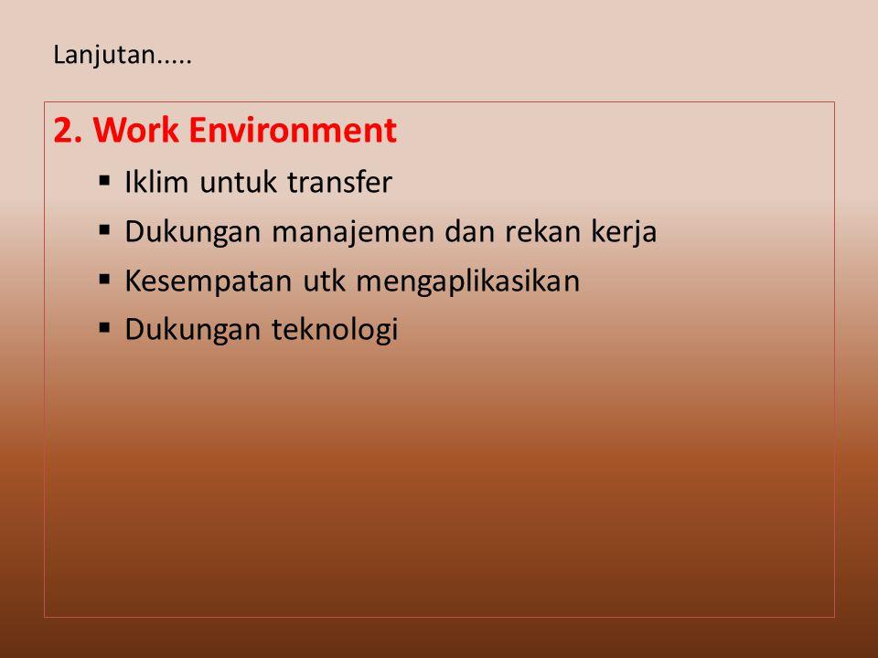 2. Work Environment  Iklim untuk transfer  Dukungan manajemen dan rekan kerja  Kesempatan utk mengaplikasikan  Dukungan teknologi Lanjutan.....