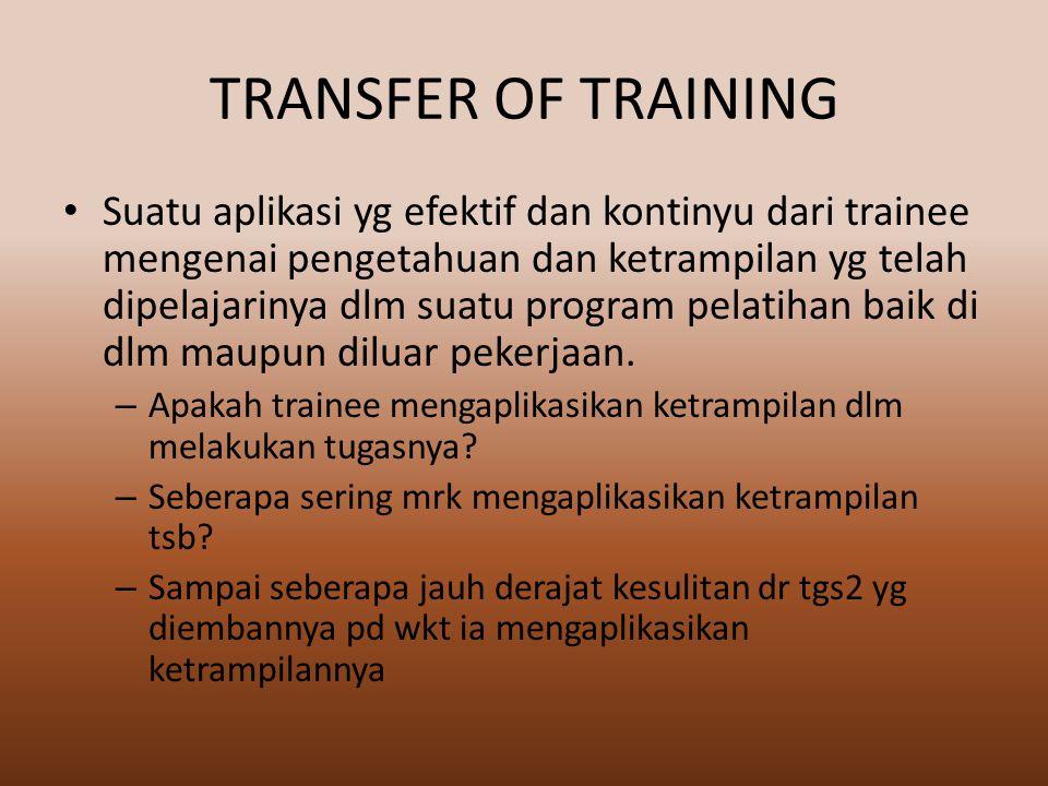 TRANSFER OF TRAINING Suatu aplikasi yg efektif dan kontinyu dari trainee mengenai pengetahuan dan ketrampilan yg telah dipelajarinya dlm suatu program pelatihan baik di dlm maupun diluar pekerjaan.