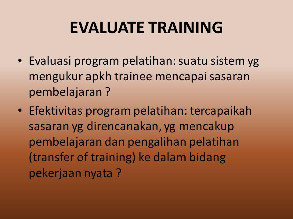 EVALUATE TRAINING Evaluasi program pelatihan: suatu sistem yg mengukur apkh trainee mencapai sasaran pembelajaran .