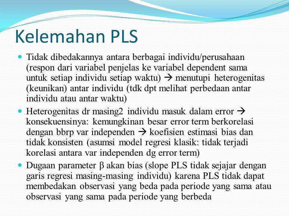 Kelemahan PLS Tidak dibedakannya antara berbagai individu/perusahaan (respon dari variabel penjelas ke variabel dependent sama untuk setiap individu s