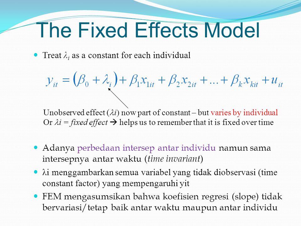The Fixed Effects Model Treat λ i as a constant for each individual Adanya perbedaan intersep antar individu namun sama intersepnya antar waktu ( time