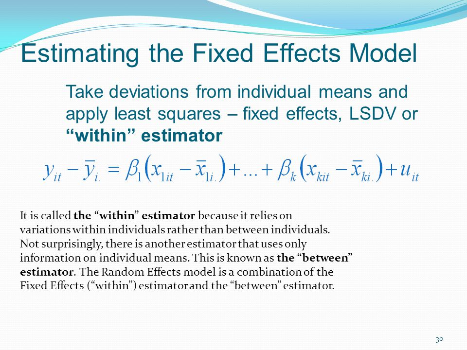 30 Estimating the Fixed Effects Model Take deviations from individual means and apply least squares – fixed effects, LSDV or within estimator It is called the within estimator because it relies on variations within individuals rather than between individuals.
