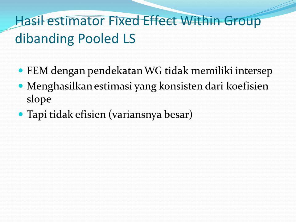 Hasil estimator Fixed Effect Within Group dibanding Pooled LS FEM dengan pendekatan WG tidak memiliki intersep Menghasilkan estimasi yang konsisten da