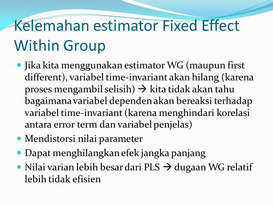 Kelemahan estimator Fixed Effect Within Group Jika kita menggunakan estimator WG (maupun first different), variabel time-invariant akan hilang (karena
